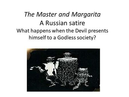 The Master and Margarita A Russian satire What happens when the Devil presents himself to a Godless society?