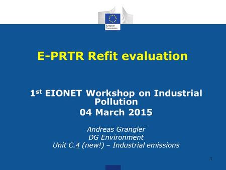 1 1 st EIONET Workshop on Industrial Pollution 04 March 2015 Andreas Grangler DG Environment Unit C.4 (new!) – Industrial emissions E-PRTR Refit evaluation.