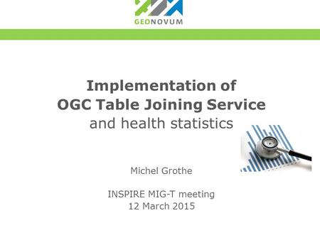 Implementation of OGC Table Joining Service and health statistics Michel Grothe INSPIRE MIG-T meeting 12 March 2015.