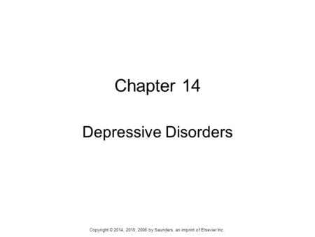Chapter 14 Depressive Disorders Copyright © 2014, 2010, 2006 by Saunders, an imprint of Elsevier Inc.