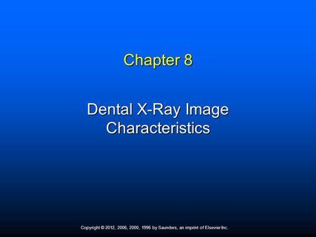 Copyright © 2012, 2006, 2000, 1996 by Saunders, an imprint of Elsevier Inc. Chapter 8 Dental X-Ray Image Characteristics.