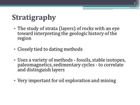 Stratigraphy The study of strata (layers) of rocks with an eye toward interpreting the geologic history of the region Closely tied to dating methods Uses.