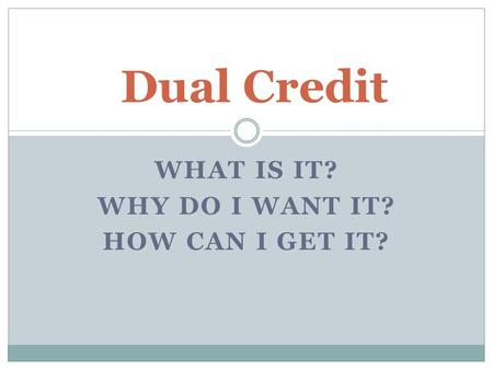 WHAT IS IT? WHY DO I WANT IT? HOW CAN I GET IT? Dual Credit.