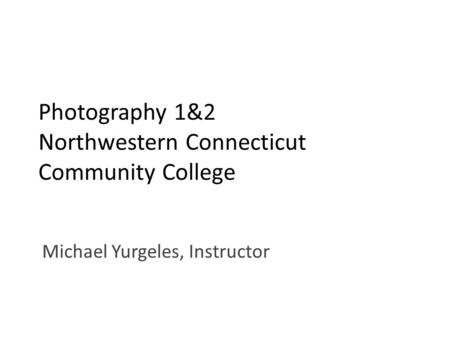 Photography 1&2 Northwestern Connecticut Community College Michael Yurgeles, Instructor.