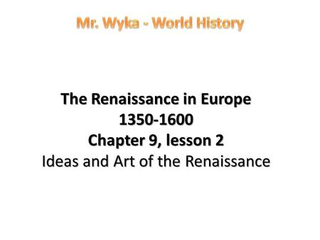 Mr. Wyka - World History The Renaissance in Europe 1350-1600 Chapter 9, lesson 2 Ideas and Art of the Renaissance.