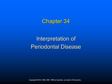 Copyright © 2012, 2006, 2000, 1996 by Saunders, an imprint of Elsevier Inc. Chapter 34 Interpretation of Periodontal Disease.