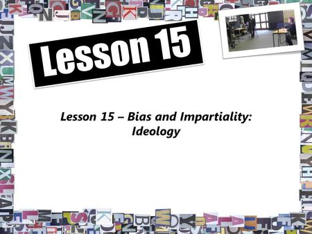 Lesson 15 – Bias and Impartiality: Ideology Lesson 15.