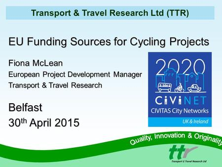 Transport & Travel Research Ltd (TTR) EU Funding Sources for Cycling Projects Fiona McLean European Project Development Manager Transport & Travel Research.