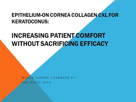 EPITHELIUM-ON CORNEA COLLAGEN CXL FOR KERATOCONUS: INCREASING PATIENT COMFORT WITHOUT SACRIFICING EFFICACY WORLD CORNEA CONGRESS VII SAN DIEGO 2015.