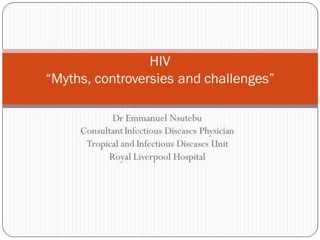 "Dr Emmanuel Nsutebu Consultant Infectious Diseases Physician Tropical and Infectious Diseases Unit Royal Liverpool Hospital HIV ""Myths, controversies and."