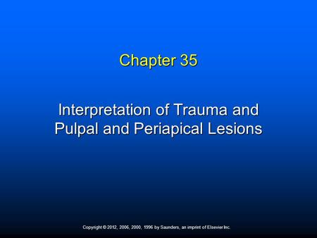 Copyright © 2012, 2006, 2000, 1996 by Saunders, an imprint of Elsevier Inc. Chapter 35 Interpretation of Trauma and Pulpal and Periapical Lesions.