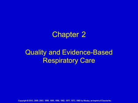 Chapter 2 Quality and Evidence-Based Respiratory Care Copyright © 2013, 2009, 2003, 1999, 1995, 1990, 1982, 1977, 1973, 1969 by Mosby, an imprint of Elsevier.