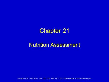 Chapter 21 Nutrition Assessment Copyright © 2013, 2009, 2003, 1999, 1995, 1990, 1982, 1977, 1973, 1969 by Mosby, an imprint of Elsevier Inc.