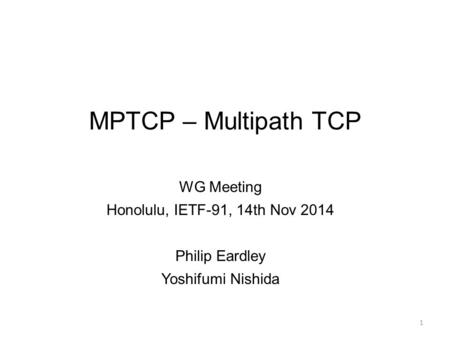 MPTCP – Multipath TCP WG Meeting Honolulu, IETF-91, 14th Nov 2014 Philip Eardley Yoshifumi Nishida 1.