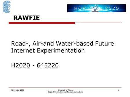 15 October 2014University of Athens Dept. of Informatics and Telecommunications 11 Road-, Air-and Water-based Future Internet Experimentation H2020 - 645220.