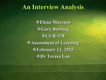 An Interview Analysis  Elena Marcum  Gary Bowling  CUR-528  Assessment of Learning  February 11, 2015  Dr Teresa Lao  Elena Marcum  Gary Bowling.