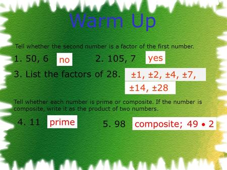 Warm Up 1. 50, 6 2. 105, 7 3. List the factors of 28. Tell whether each number is prime or composite. If the number is composite, write it as the product.