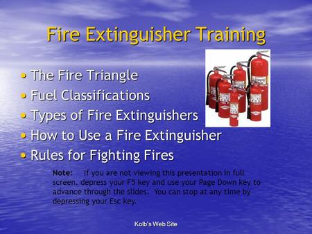 Kolb's Web Site Fire Extinguisher Training The Fire Triangle The Fire Triangle Fuel Classifications Fuel Classifications Types of Fire Extinguishers Types.