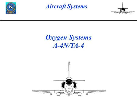 Aircraft Systems Oxygen Systems A-4N/TA-4. Aircraft Systems Oxygen System LESSON OBJECTIVES To give the TP information on the Oxygen System to include.
