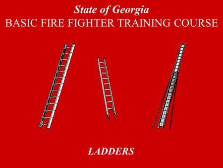 LADDERS State of Georgia BASIC FIRE FIGHTER TRAINING COURSE.