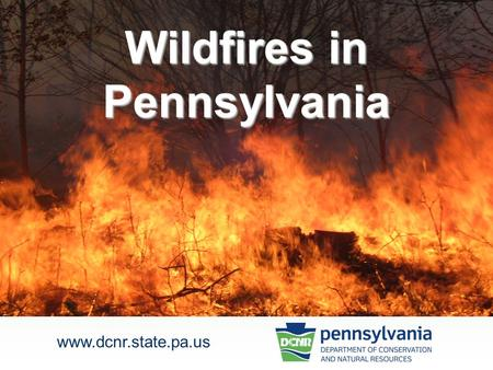 Wildfires in Pennsylvania www.dcnr.state.pa.us. any unwanted fire that burns fields, grass, brush or forests. Wildfire is defined as… 2.