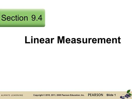 Slide 1 Copyright © 2015, 2011, 2008 Pearson Education, Inc. Linear Measurement Section9.4.