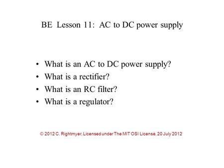 BE Lesson 11: AC to DC power supply What is an AC to DC power supply? What is a rectifier? What is an RC filter? What is a regulator? © 2012 C. Rightmyer,