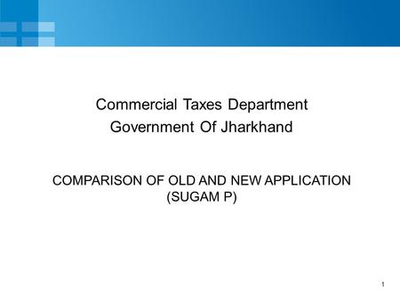 1 COMPARISON OF OLD AND NEW APPLICATION (SUGAM P) Commercial Taxes Department Government Of Jharkhand.
