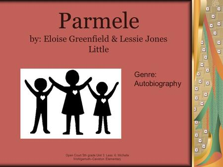 Open Court 5th grade Unit 3, Less. 6; Michelle Wohlgemuth--Cawston Elementary Parmele by: Eloise Greenfield & Lessie Jones Little Genre: Autobiography.