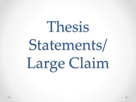 Thesis Statements/ Large Claim. Thesis Statements A thesis statement identifies the purpose of the essay (large claim) It is an opinion or claim, not.
