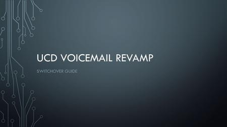 UCD VOICEMAIL REVAMP SWITCHOVER GUIDE. WHY IS THIS HAPPENING TO ME? The current voice mail system is reaching the end of its service life The new system.