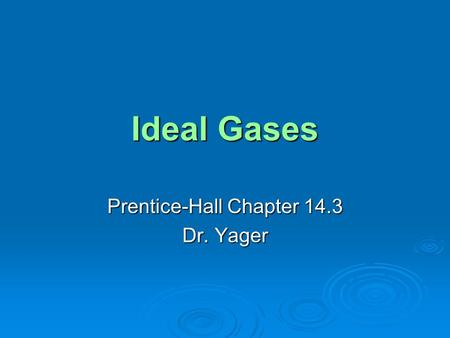 Ideal Gases Prentice-Hall Chapter 14.3 Dr. Yager.