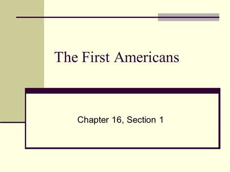 The First Americans Chapter 16, Section 1. What are we going to get out of this section? When did the first people arrive in the Americas? On which continent.
