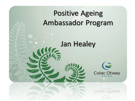 Positive Ageing Ambassador Program Jan Healey. Council recruited 12 ambassadors from small towns and communities throughout the Colac Otway Shire to talk.