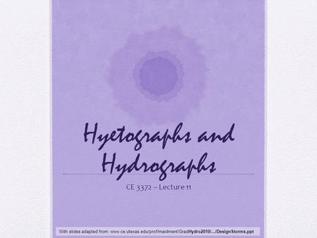 Hyetographs and Hydrographs CE 3372 – Lecture 11 With slides adapted from: www.ce.utexas.edu/prof/maidment/GradHydro2010/.../DesignStorms.ppt.