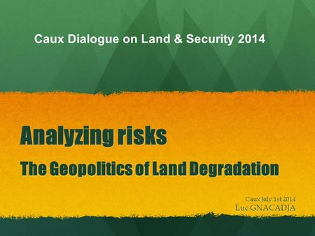 Analyzing risks The Geopolitics of Land Degradation Caux July 1st 2014 Luc GNACADJA Caux Dialogue on Land & Security 2014.