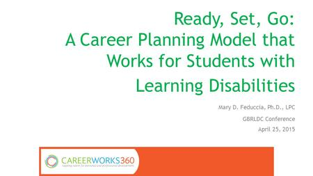 Ready, Set, Go: A Career Planning Model that Works for Students with Learning Disabilities Mary D. Feduccia, Ph.D., LPC GBRLDC Conference April 25, 2015.