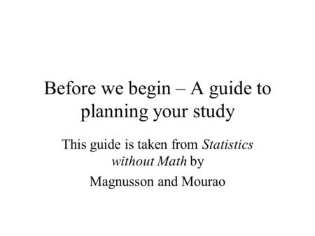 Before we begin – A guide to planning your study This guide is taken from Statistics without Math by Magnusson and Mourao.