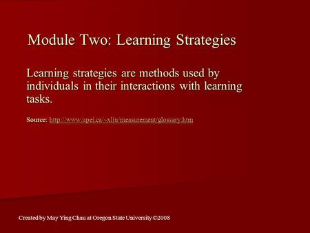 Module Two: Learning Strategies Learning strategies are methods used by individuals in their interactions with learning tasks. Source: