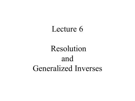 Lecture 6 Resolution and Generalized Inverses. Syllabus Lecture 01Describing Inverse Problems Lecture 02Probability and Measurement Error, Part 1 Lecture.