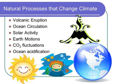 Natural Processes that Change Climate Volcanic Eruption Ocean Circulation Solar Activity Earth Motions CO 2 fluctuations Ocean acidification.