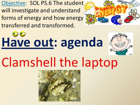 Have out: agenda Clamshell the laptop