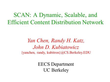 SCAN: A Dynamic, Scalable, and Efficient Content Distribution Network Yan Chen, Randy H. Katz, John D. Kubiatowicz {yanchen, randy,
