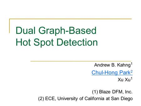 Dual Graph-Based Hot Spot Detection Andrew B. Kahng 1 Chul-Hong Park 2 Xu Xu 1 (1) Blaze DFM, Inc. (2) ECE, University of California at San Diego.