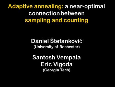 Adaptive annealing: a near-optimal connection between sampling and counting Daniel Štefankovi č (University of Rochester) Santosh Vempala Eric Vigoda (Georgia.