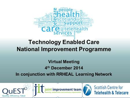 Technology Enabled Care National Improvement Programme Virtual Meeting 4 th December 2014 In conjunction with RRHEAL Learning Network.