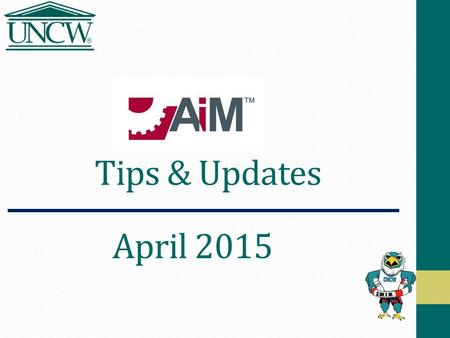 "Tips & Updates April 2015. Agenda AiM Navigation Tips Logging On Icons & Fields worth noting Browser Choices ""Work Control"" Using a ""Project Number"" in."