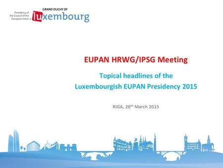 Topical headlines of the Luxembourgish EUPAN Presidency 2015 EUPAN HRWG/IPSG Meeting RIGA, 20 th March 2015.