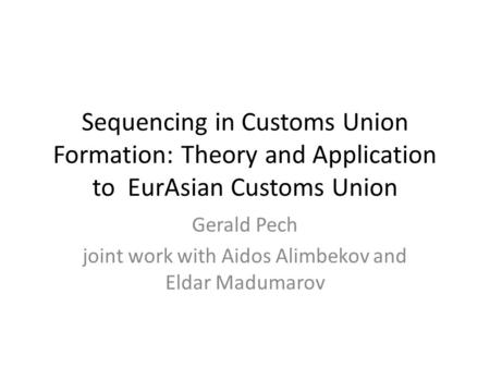 Sequencing in Customs Union Formation: Theory and Application to EurAsian Customs Union Gerald Pech joint work with Aidos Alimbekov and Eldar Madumarov.