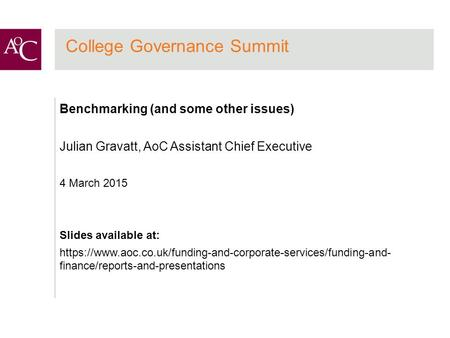 College Governance Summit Benchmarking (and some other issues) Julian Gravatt, AoC Assistant Chief Executive 4 March 2015 Slides available at: https://www.aoc.co.uk/funding-and-corporate-services/funding-and-